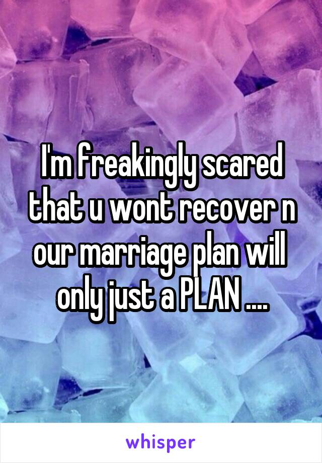 I'm freakingly scared that u wont recover n our marriage plan will  only just a PLAN ....
