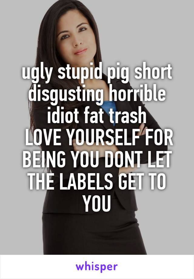ugly stupid pig short disgusting horrible idiot fat trash  LOVE YOURSELF FOR BEING YOU DONT LET THE LABELS GET TO YOU
