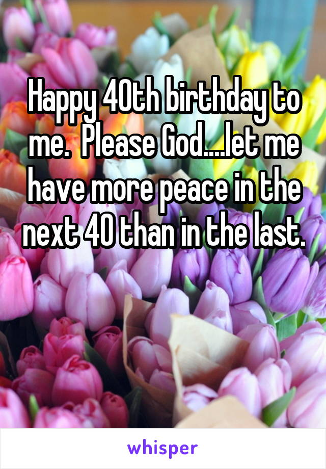 Happy 40th birthday to me.  Please God....let me have more peace in the next 40 than in the last.