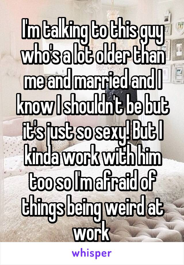 I'm talking to this guy who's a lot older than me and married and I know I shouldn't be but it's just so sexy! But I kinda work with him too so I'm afraid of things being weird at work