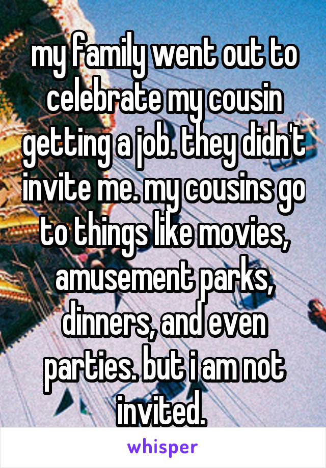 my family went out to celebrate my cousin getting a job. they didn't invite me. my cousins go to things like movies, amusement parks, dinners, and even parties. but i am not invited.