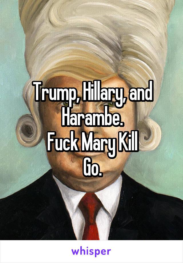 Trump, Hillary, and Harambe. Fuck Mary Kill Go.