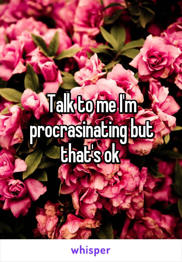 Talk to me I'm procrasinating but that's ok