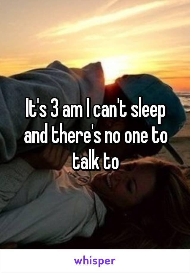 It's 3 am I can't sleep and there's no one to talk to