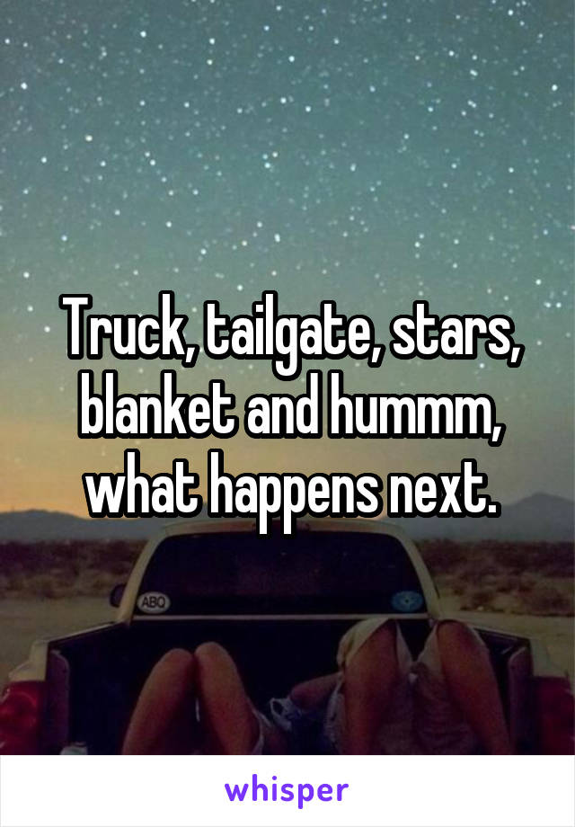 Truck, tailgate, stars, blanket and hummm, what happens next.