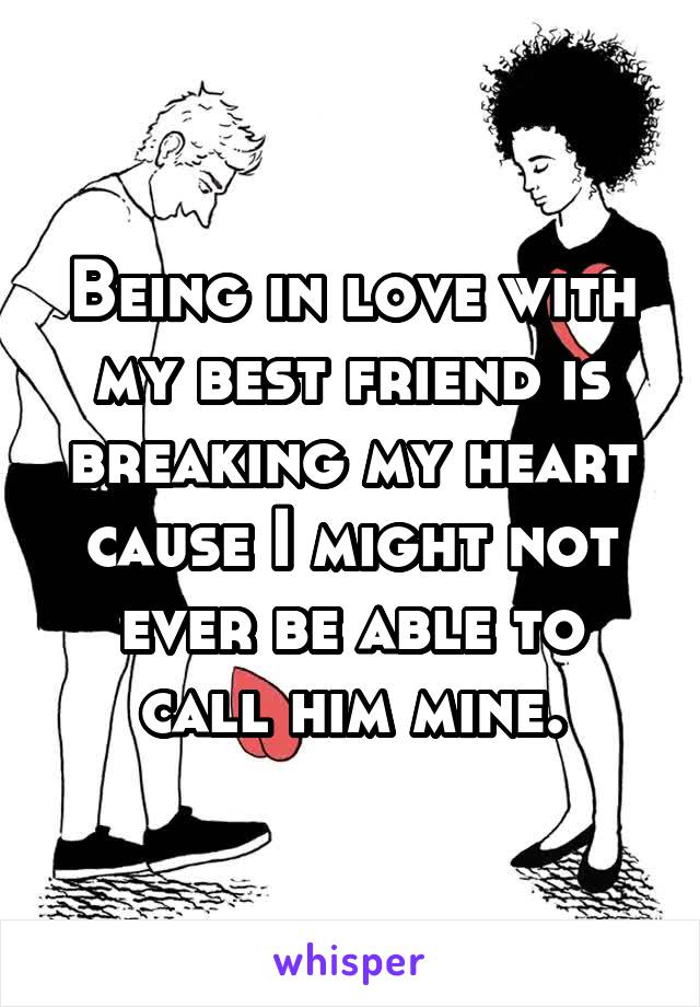 Being in love with my best friend is breaking my heart cause I might not ever be able to call him mine.
