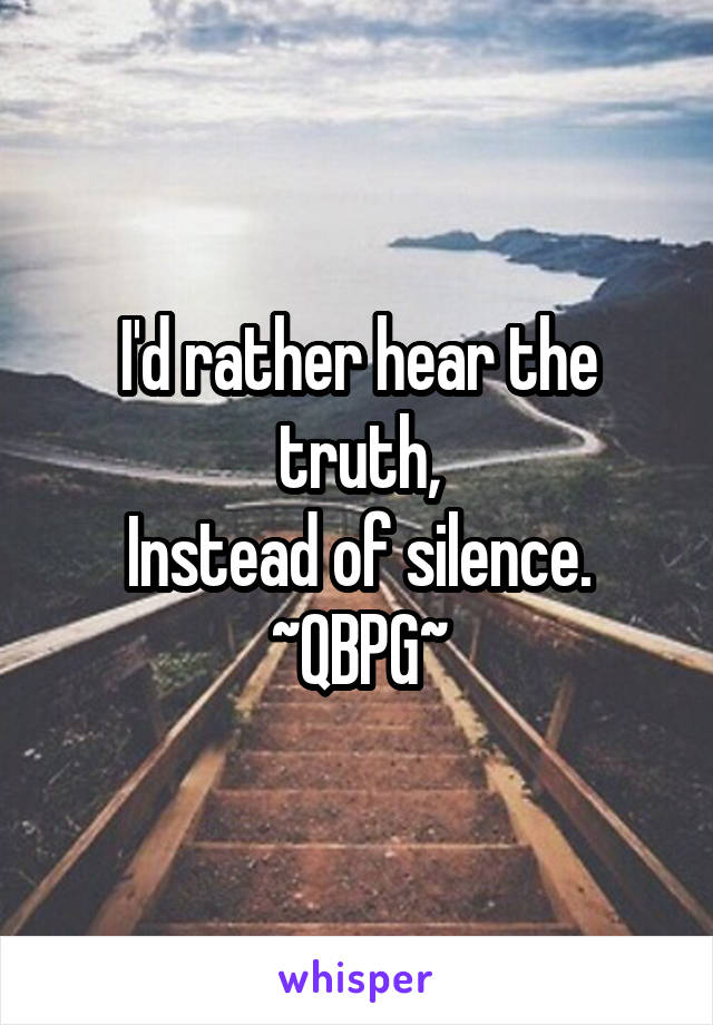 I'd rather hear the truth, Instead of silence. ~QBPG~