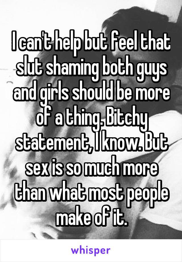 I can't help but feel that slut shaming both guys and girls should be more of a thing. Bitchy statement, I know. But sex is so much more than what most people make of it.