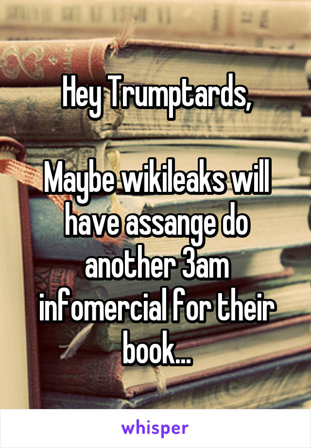 Hey Trumptards,  Maybe wikileaks will have assange do another 3am infomercial for their book...