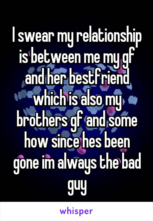 I swear my relationship is between me my gf and her bestfriend which is also my brothers gf and some how since hes been gone im always the bad guy