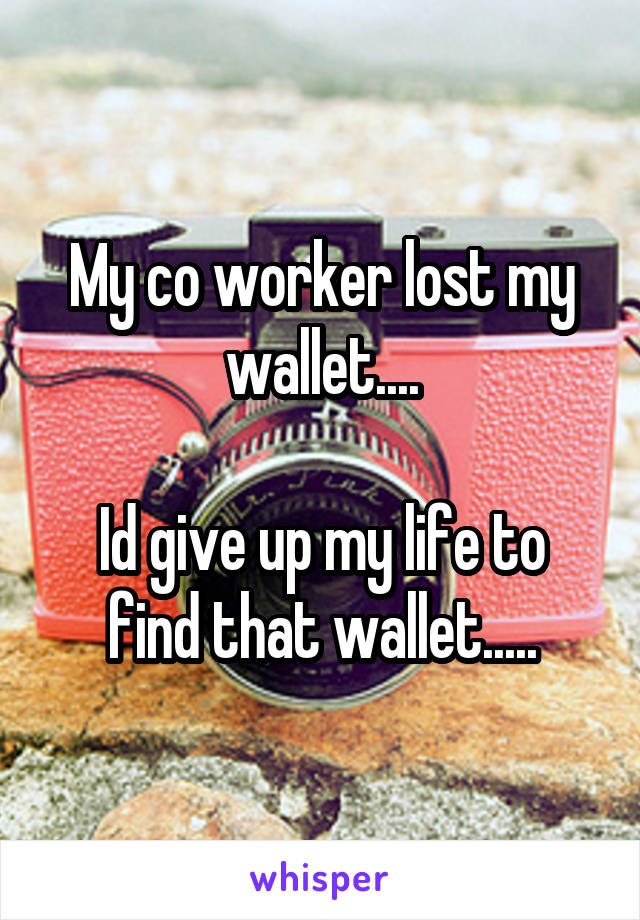 My co worker lost my wallet....  Id give up my life to find that wallet.....