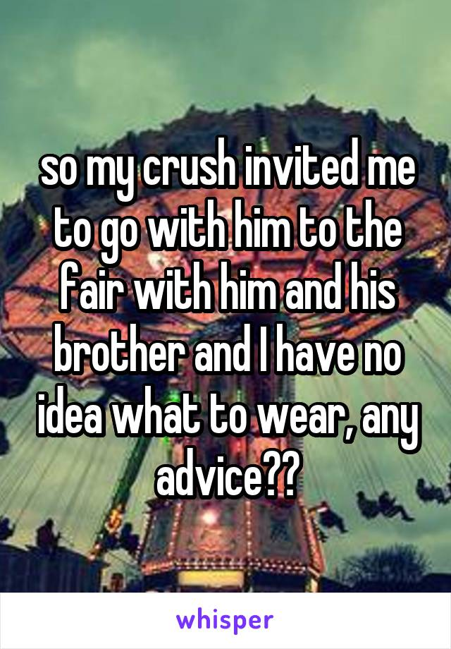 so my crush invited me to go with him to the fair with him and his brother and I have no idea what to wear, any advice??