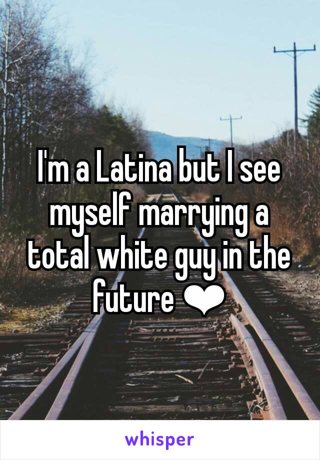 I'm a Latina but I see myself marrying a total white guy in the future ❤