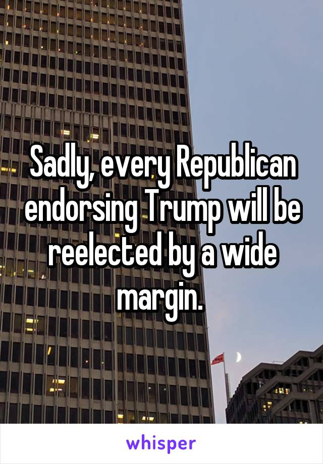Sadly, every Republican endorsing Trump will be reelected by a wide margin.