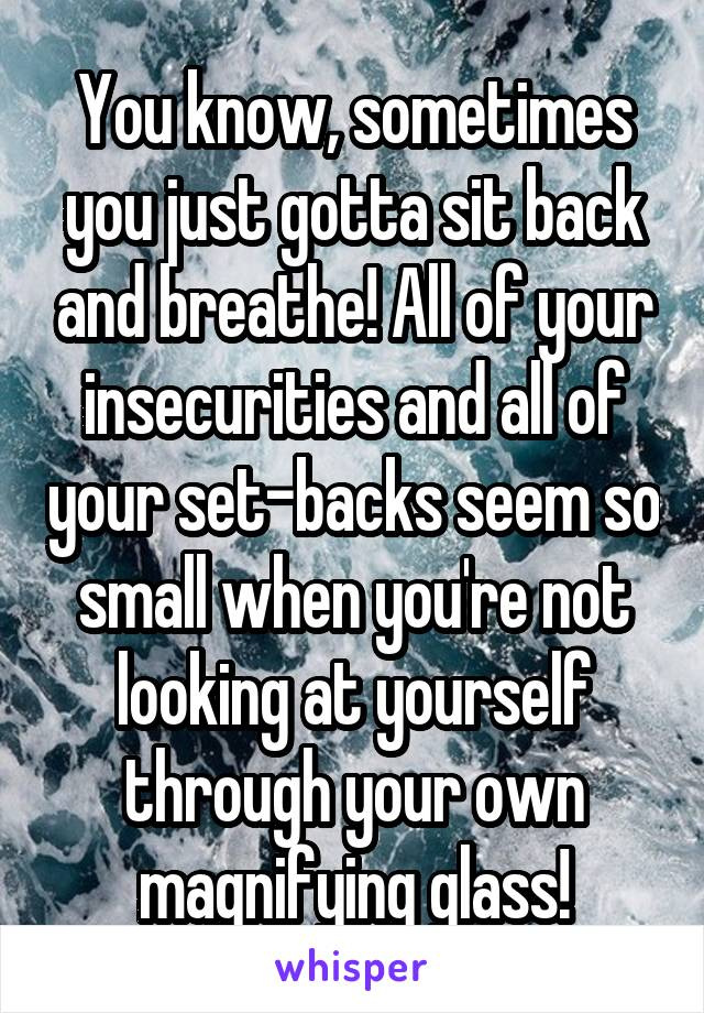 You know, sometimes you just gotta sit back and breathe! All of your insecurities and all of your set-backs seem so small when you're not looking at yourself through your own magnifying glass!