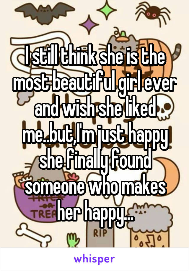 I still think she is the most beautiful girl ever and wish she liked me..but,I'm just happy she finally found someone who makes her happy...