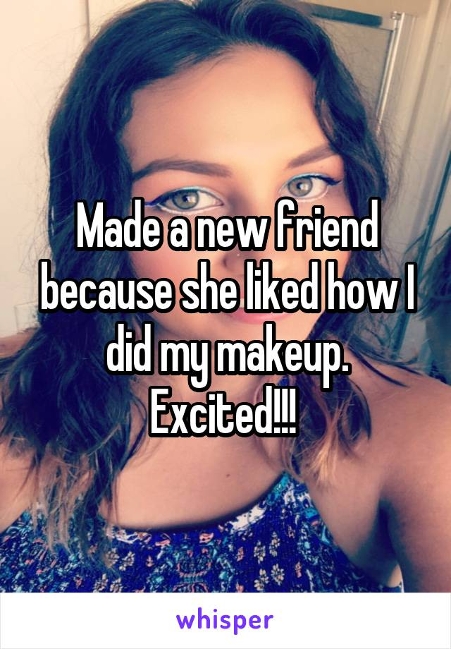 Made a new friend because she liked how I did my makeup. Excited!!!
