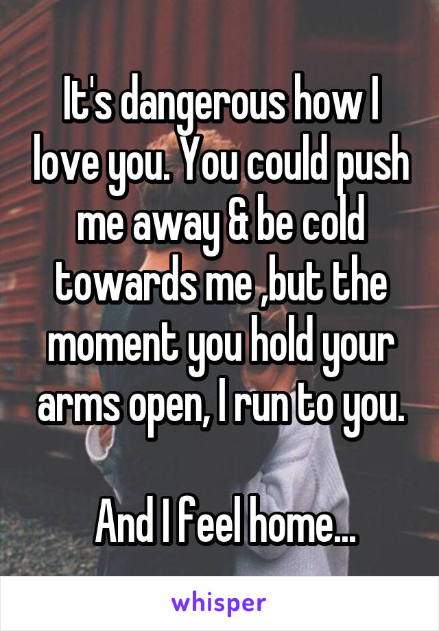 It's dangerous how I love you. You could push me away & be cold towards me ,but the moment you hold your arms open, I run to you.   And I feel home...