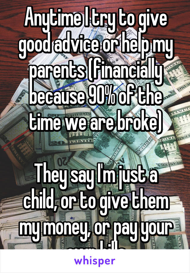 Anytime I try to give good advice or help my parents (financially because 90% of the time we are broke)  They say I'm just a child, or to give them my money, or pay your own bills