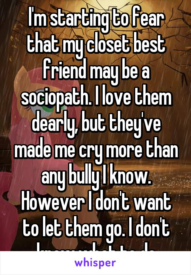 I'm starting to fear that my closet best friend may be a sociopath. I love them dearly, but they've made me cry more than any bully I know. However I don't want to let them go. I don't know what to do