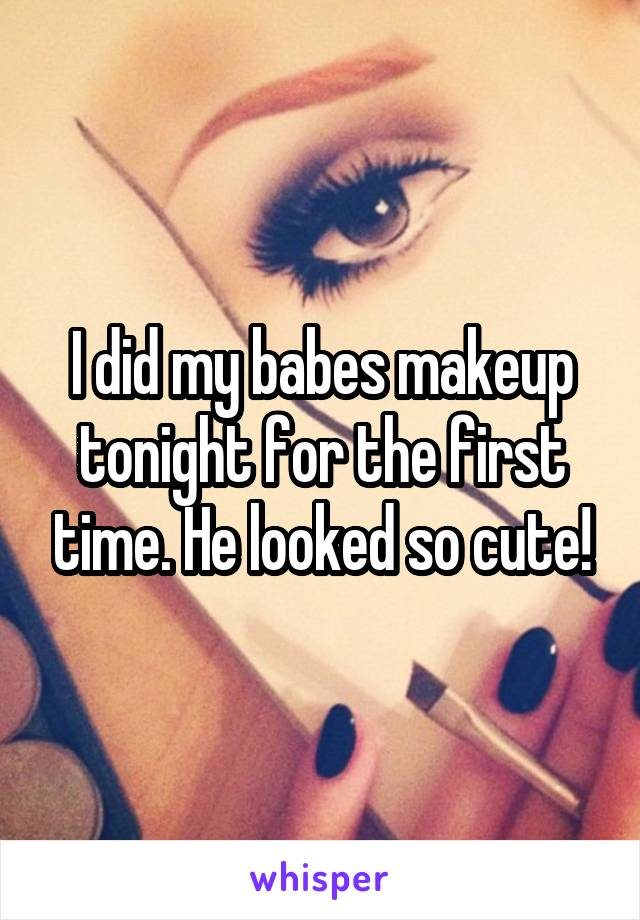 I did my babes makeup tonight for the first time. He looked so cute!