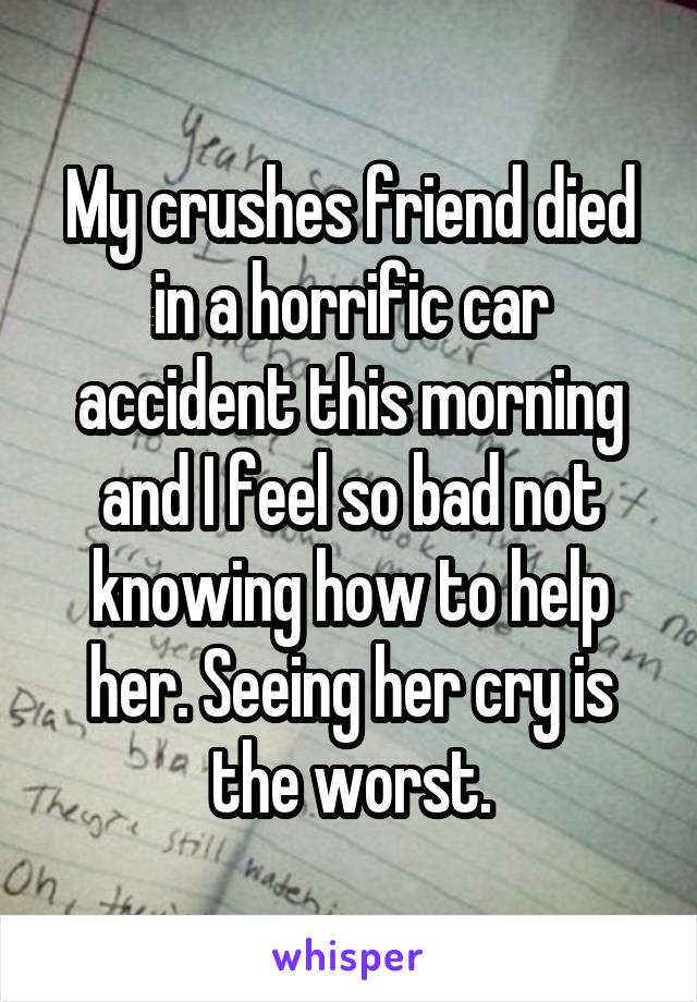 My crushes friend died in a horrific car accident this morning and I feel so bad not knowing how to help her. Seeing her cry is the worst.