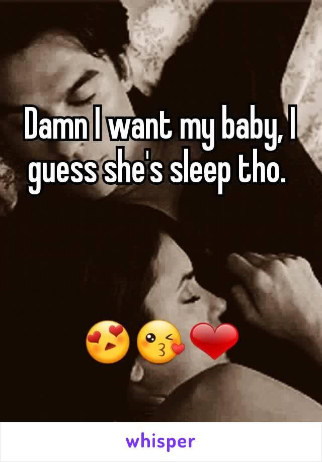 Damn I want my baby, I guess she's sleep tho.     😍😘❤