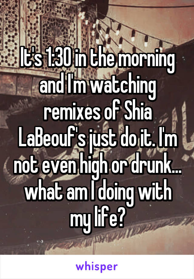 It's 1:30 in the morning and I'm watching remixes of Shia LaBeouf's just do it. I'm not even high or drunk... what am I doing with my life?
