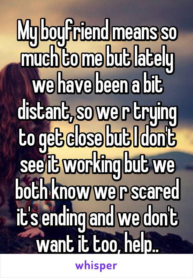 My boyfriend means so much to me but lately we have been a bit distant, so we r trying to get close but I don't see it working but we both know we r scared it's ending and we don't want it too, help..