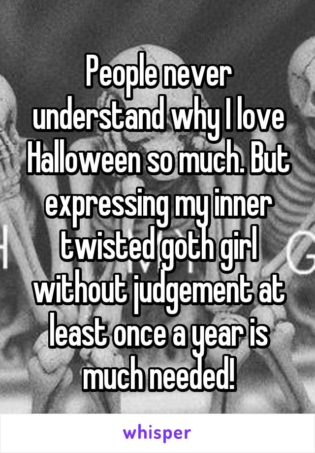 People never understand why I love Halloween so much. But expressing my inner twisted goth girl without judgement at least once a year is much needed!