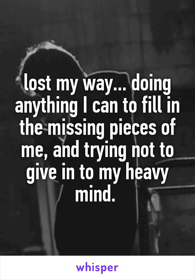 lost my way... doing anything I can to fill in the missing pieces of me, and trying not to give in to my heavy mind.