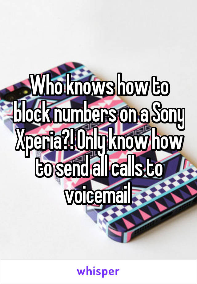 Who knows how to block numbers on a Sony Xperia?! Only know how to send all calls to voicemail