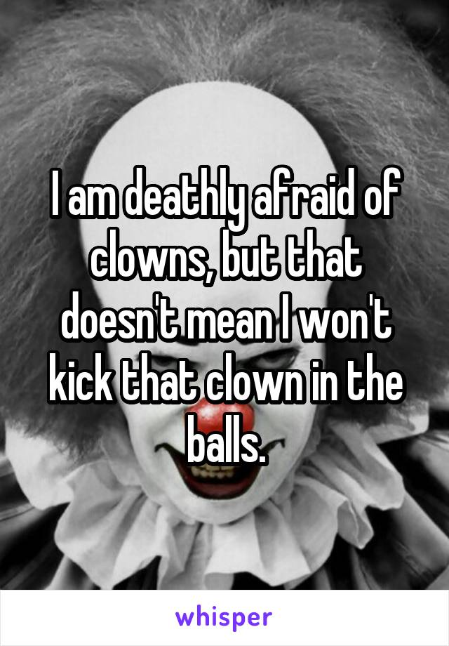 I am deathly afraid of clowns, but that doesn't mean I won't kick that clown in the balls.