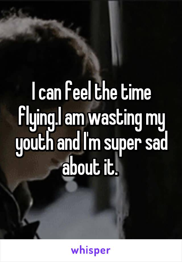 I can feel the time flying.I am wasting my youth and I'm super sad about it.