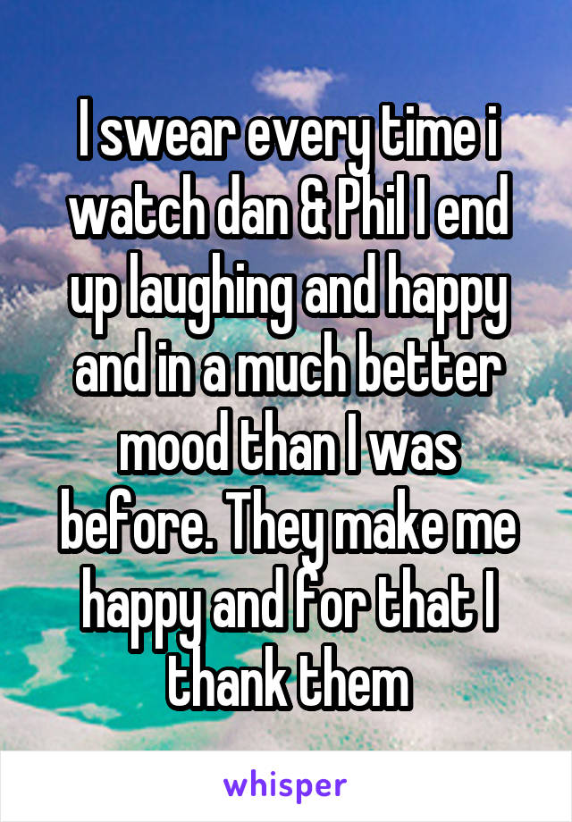 I swear every time i watch dan & Phil I end up laughing and happy and in a much better mood than I was before. They make me happy and for that I thank them