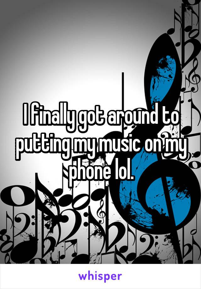 I finally got around to putting my music on my phone lol.