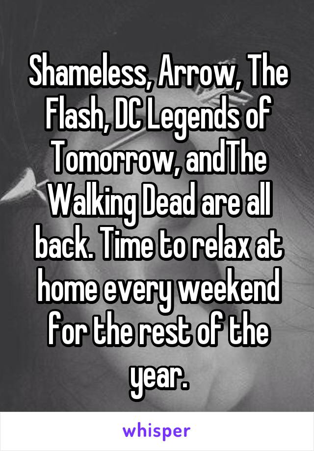 Shameless, Arrow, The Flash, DC Legends of Tomorrow, andThe Walking Dead are all back. Time to relax at home every weekend for the rest of the year.