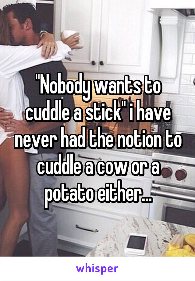 """""""Nobody wants to cuddle a stick"""" i have never had the notion to cuddle a cow or a potato either..."""
