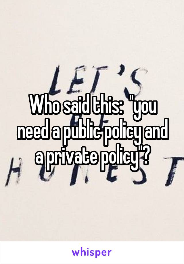 """Who said this:  """"you need a public policy and a private policy""""?"""