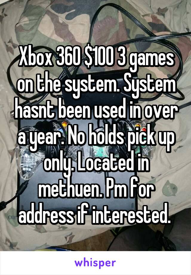 Xbox 360 $100 3 games on the system. System hasnt been used in over a year. No holds pick up only. Located in methuen. Pm for address if interested.
