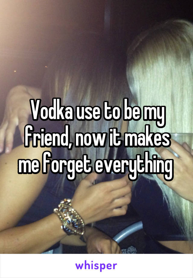 Vodka use to be my friend, now it makes me forget everything