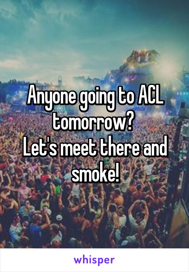 Anyone going to ACL tomorrow?  Let's meet there and smoke!