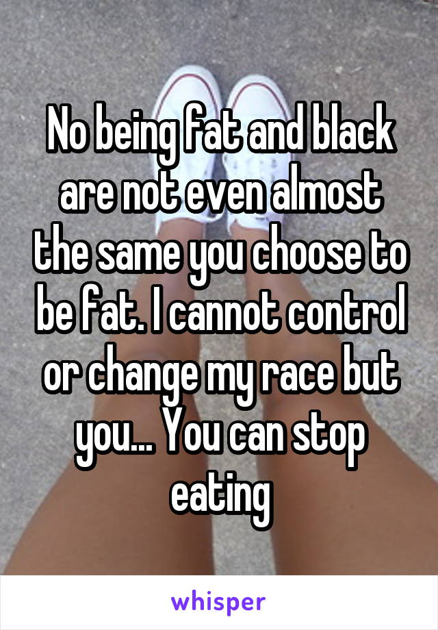 No being fat and black are not even almost the same you choose to be fat. I cannot control or change my race but you... You can stop eating