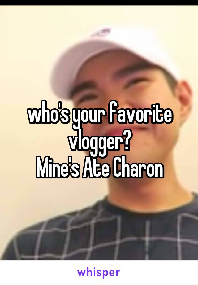 who's your favorite vlogger? Mine's Ate Charon