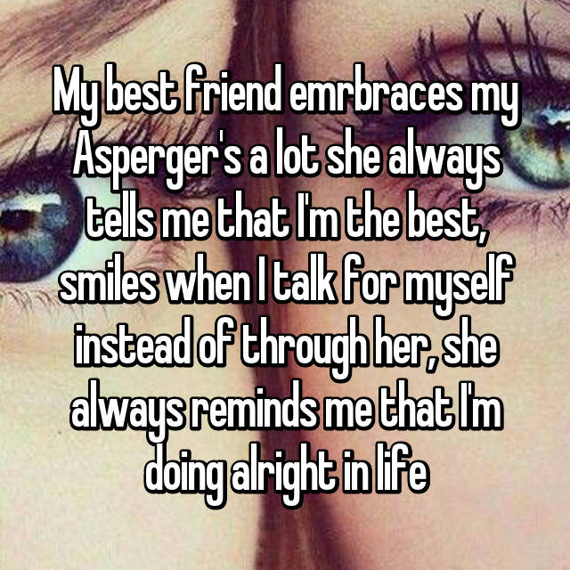 My best friend emrbraces my Asperger's a lot she always tells me that I'm the best, smiles when I talk for myself instead of through her, she always reminds me that I'm doing alright in life