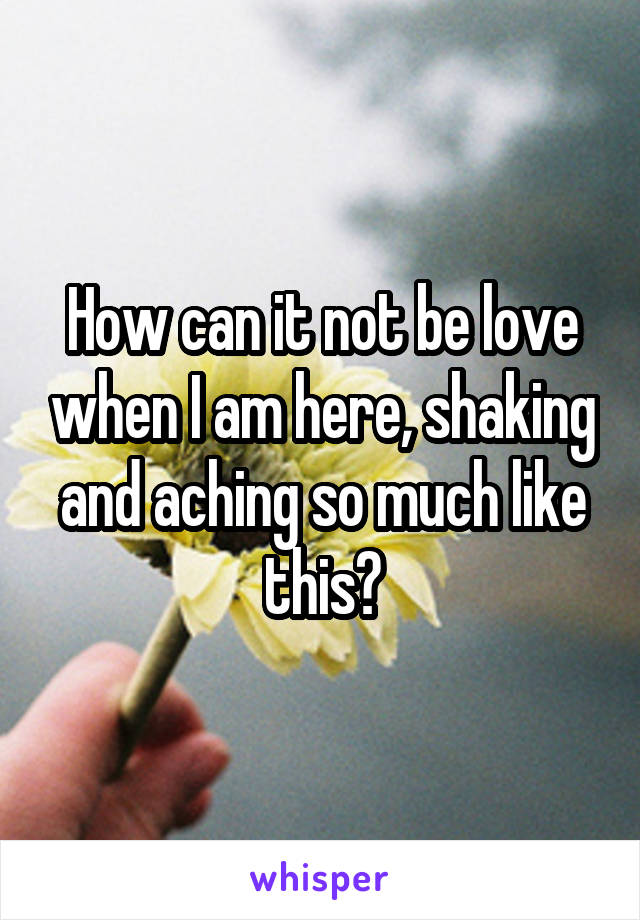 How can it not be love when I am here, shaking and aching so much like this?