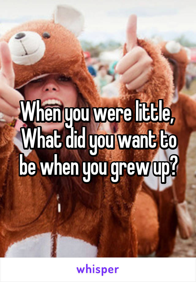 When you were little,  What did you want to be when you grew up?