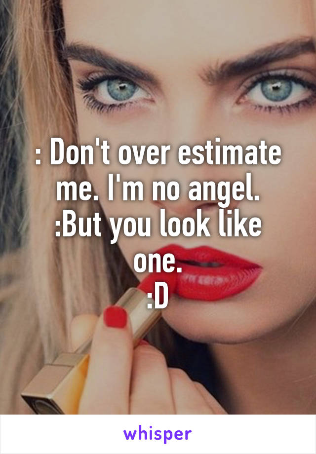 : Don't over estimate me. I'm no angel. :But you look like one. :D