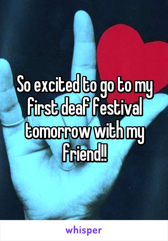 So excited to go to my first deaf festival tomorrow with my friend!!