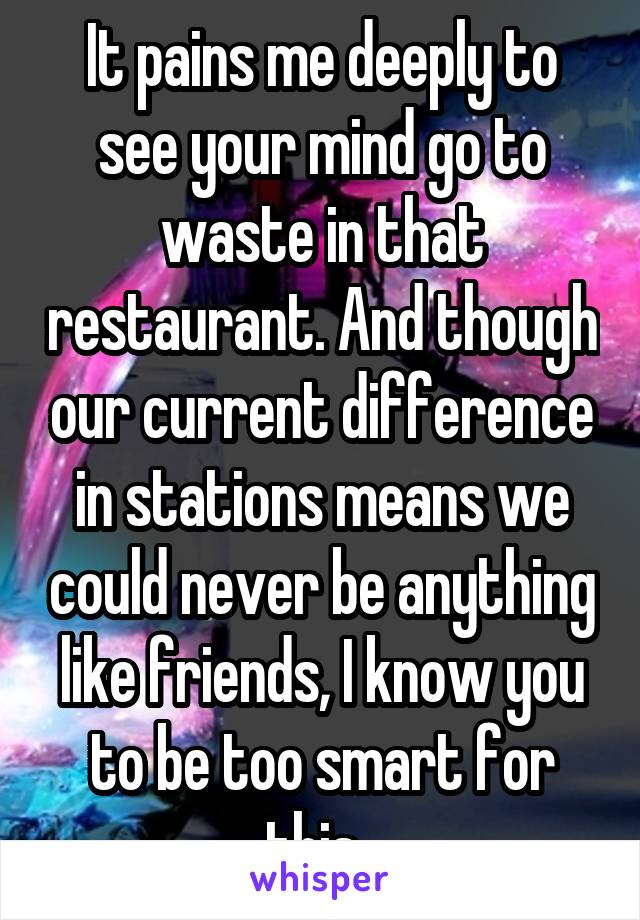 It pains me deeply to see your mind go to waste in that restaurant. And though our current difference in stations means we could never be anything like friends, I know you to be too smart for this.